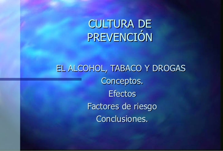CULTURA DE PREVENCIÓN EL ALCOHOL, TABACO Y DROGAS Conceptos. Efectos Factores de riesgo Conclusiones.
