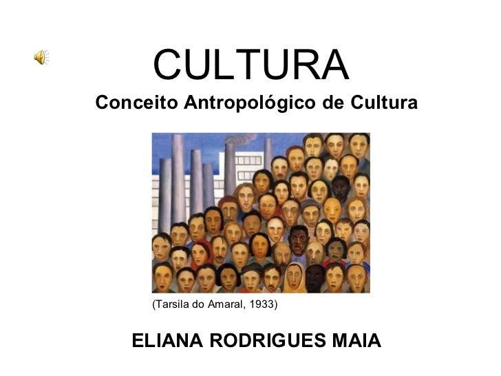 CULTURA Conceito Antropológico de Cultura (Tarsila do Amaral, 1933) ELIANA RODRIGUES MAIA