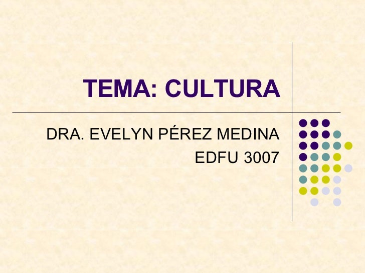 TEMA: CULTURA DRA. EVELYN PÉREZ MEDINA EDFU 3007