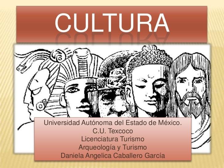 CULTURAUniversidad Autónoma del Estado de México.                C.U. Texcoco            Licenciatura Turismo           Ar...