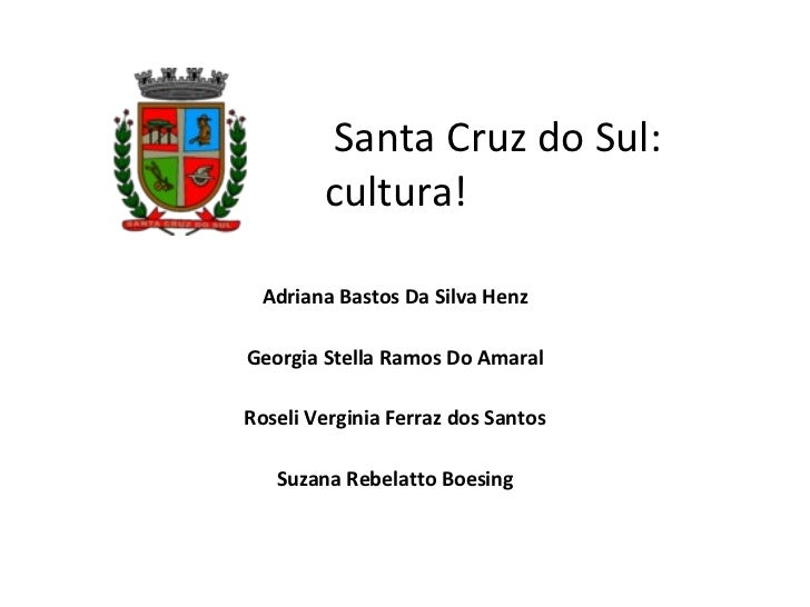 Santa Cruz do Sul: cultura!  Adriana Bastos Da Silva Henz Georgia Stella Ramos Do Amaral Roseli Verginia Ferraz dos Sant...