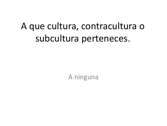 A que cultura, contracultura o   subcultura perteneces.           A ninguna