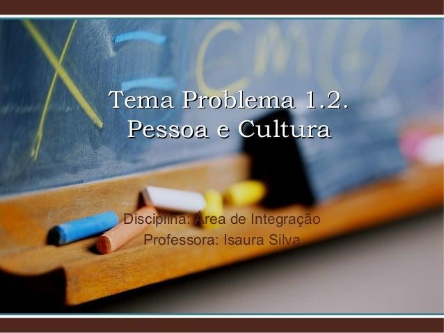 Tema Problema 1.2.Tema Problema 1.2. Pessoa e CulturaPessoa e Cultura Disciplina: Área de Integração Professora: Isaura Si...