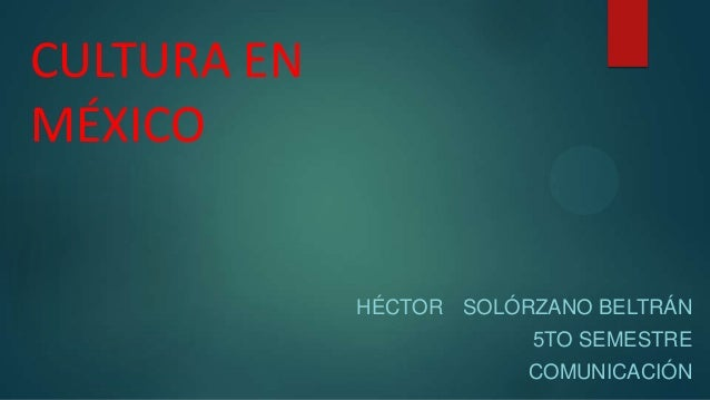 CULTURA EN MÉXICO  HÉCTOR SOLÓRZANO BELTRÁN  5TO SEMESTRE COMUNICACIÓN