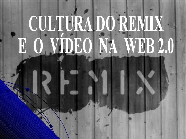 CULTURA DO REMIX E  O  VÍDEO  NA  WEB 2.0