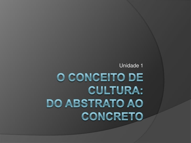 O conceito de cultura:do abstrato ao concreto<br />Unidade 1<br />