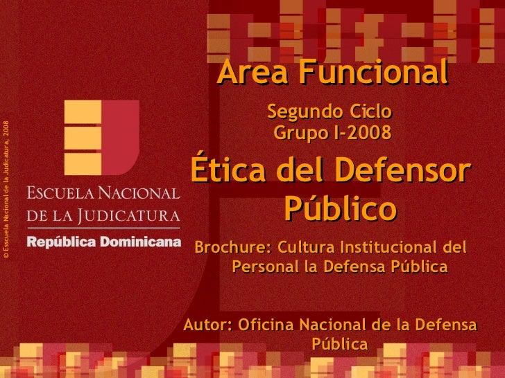 Segundo Ciclo  Grupo I-2008 ©  Esscuela Nacional de la Judicatura, 2008 Area Funcional Ética del Defensor Público Brochure...