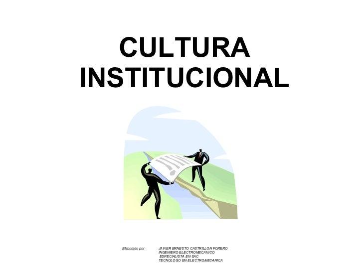 CULTURA INSTITUCIONAL Elaborado por  JAVIER ERNESTO CASTRILLON FORERO INGENIERO ELECTROMECANICO   ESPECIALISTA EN SAC TECN...