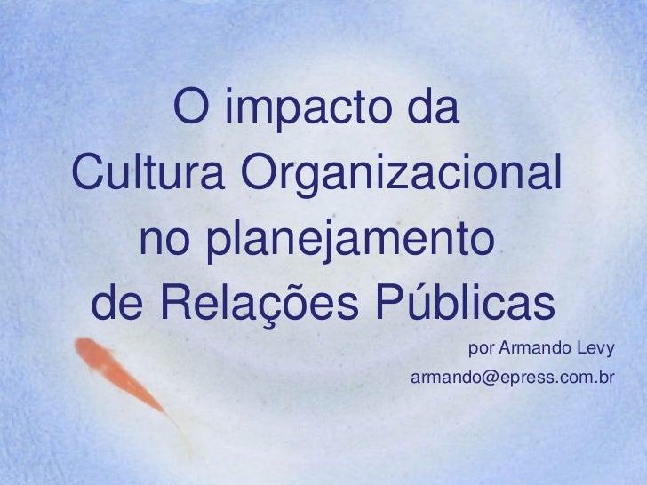 O impacto da Cultura Organizacional    no planejamento  de Relações Públicas                     por Armando Levy         ...