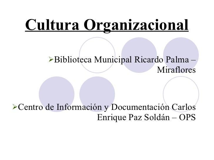 Cultura Organizacional   <ul><li>Biblioteca Municipal Ricardo Palma – Miraflores </li></ul><ul><li>Centro de Información y...