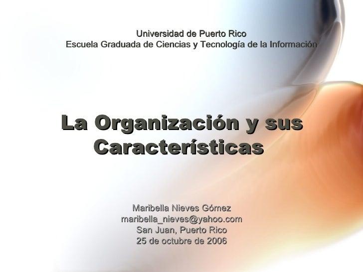 La Organización y sus Características   Maribella Nieves Gómez [email_address] San Juan, Puerto Rico 25 de octubre de 2006...