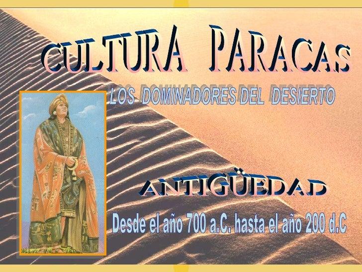 CULTURA  PARACAS ANTIGÜEDAD LOS  DOMINADORES DEL  DESIERTO Desde el año 700 a.C. hasta el año 200 d.C