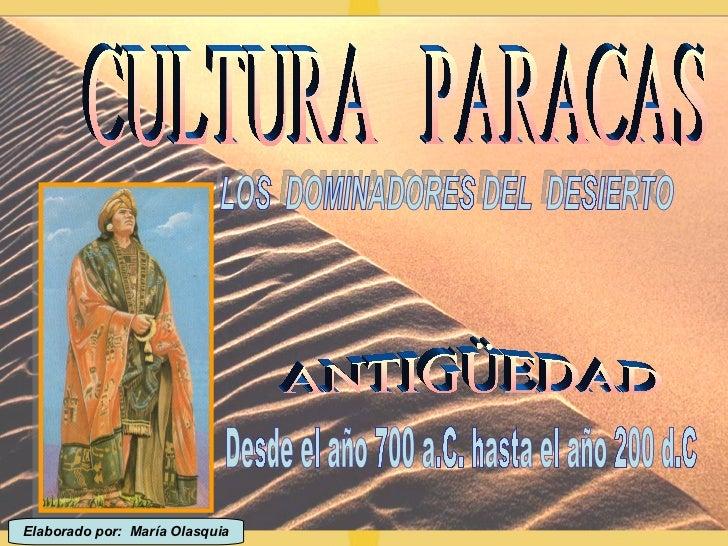 CULTURA  PARACAS ANTIGÜEDAD LOS  DOMINADORES DEL  DESIERTO Desde el año 700 a.C. hasta el año 200 d.C Elaborado por:  Marí...