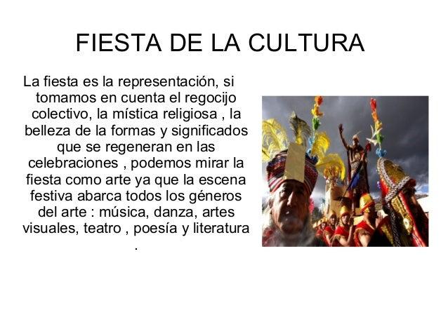 FIESTA DE LA CULTURA La fiesta es la representación, si tomamos en cuenta el regocijo colectivo, la mística religiosa , la...