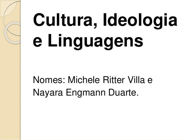 Cultura, Ideologia  e Linguagens  Nomes: Michele Ritter Villa e  Nayara Engmann Duarte.