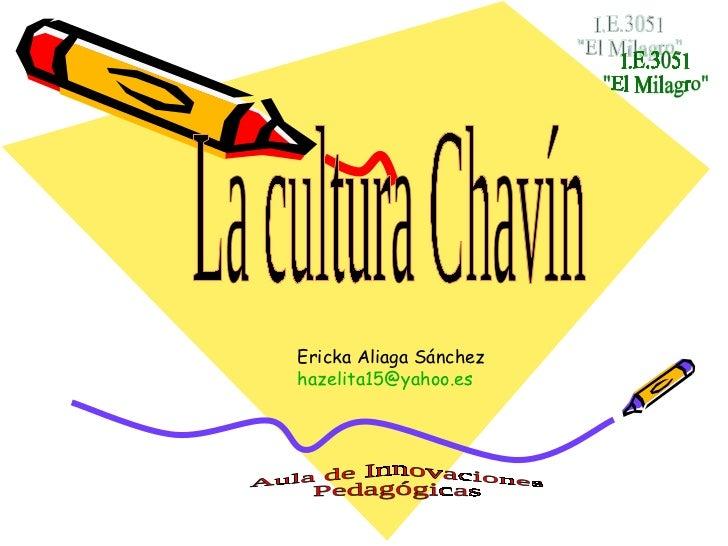 """I.E.3051 """"El Milagro"""" La cultura Chavín Ericka Aliaga Sánchez [email_address] Aula de Innovaciones Pedagógicas"""