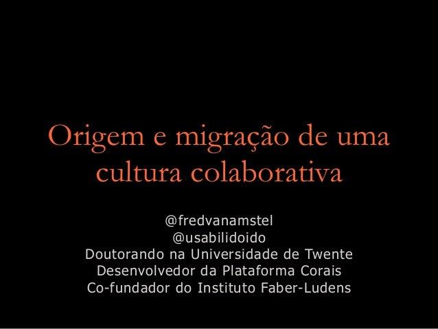 Origem e migração de uma cultura colaborativa @fredvanamstel @usabilidoido Doutorando na Universidade de Twente Desenvolve...