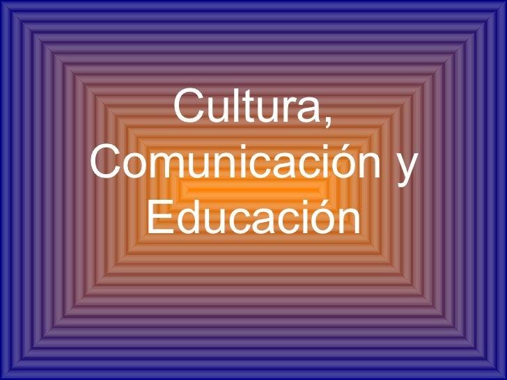 Cultura,Comunicación y  Educación