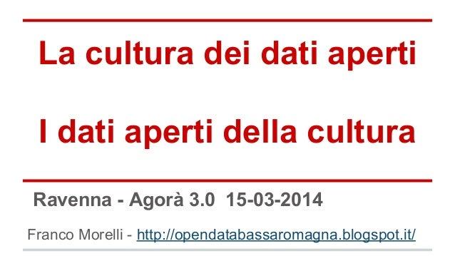 La cultura dei dati aperti I dati aperti della cultura Franco Morelli - http://opendatabassaromagna.blogspot.it/ Ravenna -...