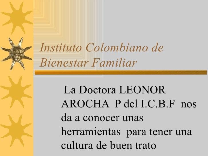 Instituto Colombiano de Bienestar Familiar La Doctora LEONOR AROCHA  P del I.C.B.F  nos da a conocer unas herramientas  pa...