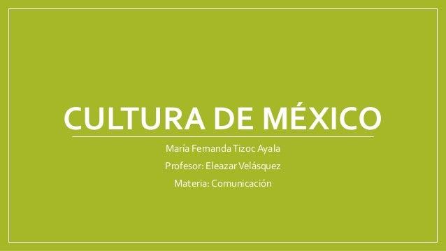 CULTURA DE MÉXICO María Fernanda Tizoc Ayala  Profesor: Eleazar Velásquez Materia: Comunicación