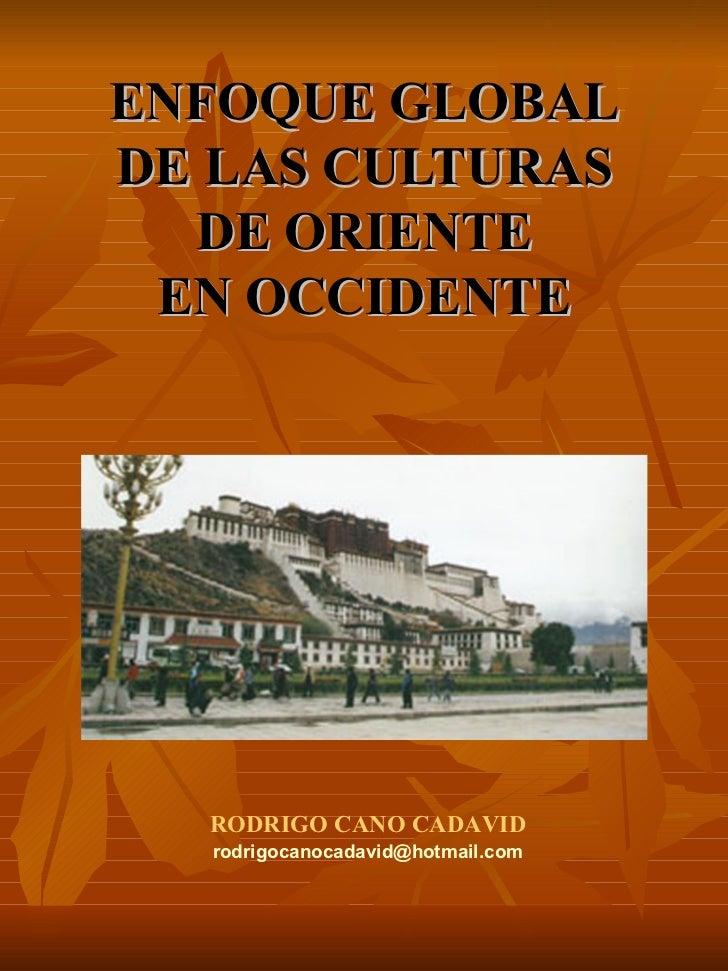 ENFOQUE GLOBAL DE LAS CULTURAS DE ORIENTE EN OCCIDENTE RODRIGO CANO CADAVID [email_address]