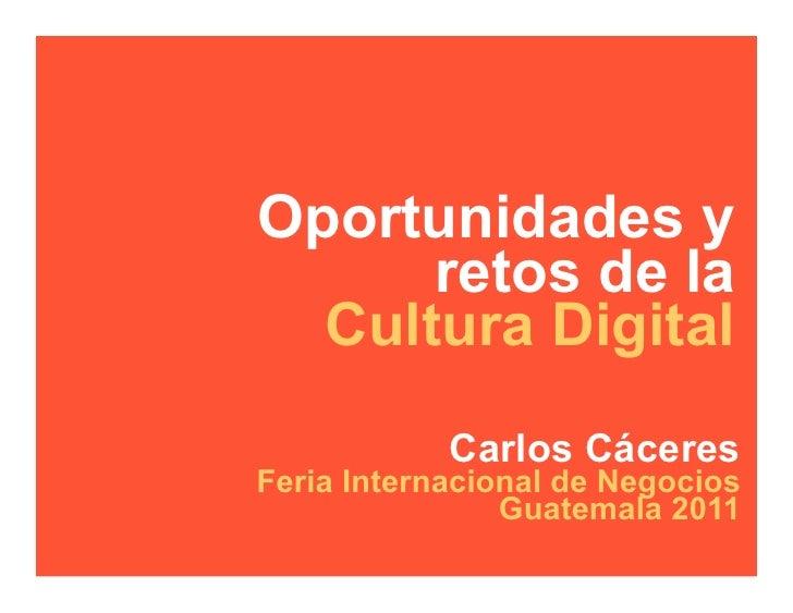 Oportunidades y      retos de la  Cultura Digital            Carlos CáceresFeria Internacional de Negocios                ...