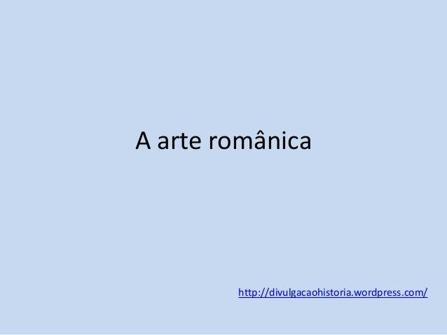 A arte românica  http://divulgacaohistoria.wordpress.com/