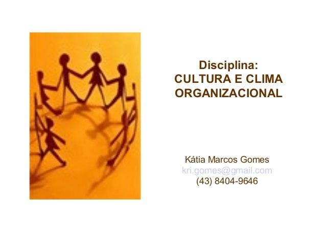 Disciplina: CULTURA E CLIMA ORGANIZACIONAL Kátia Marcos Gomes kri.gomes@gmail.com (43) 8404-9646