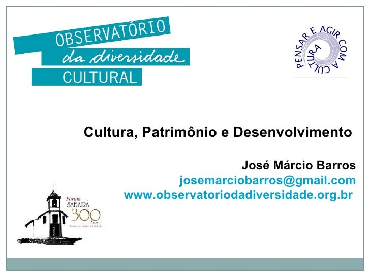 Cultura, Patrimônio e Desenvolvimento  José Márcio Barros [email_address] www.observatoriodadiversidade.org.br