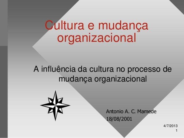 4/7/2013 1 Cultura e mudança organizacional A influência da cultura no processo de mudança organizacional Antonio A. C. Ma...