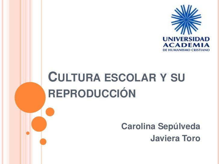 CULTURA ESCOLAR Y SUREPRODUCCIÓN          Carolina Sepúlveda                 Javiera Toro