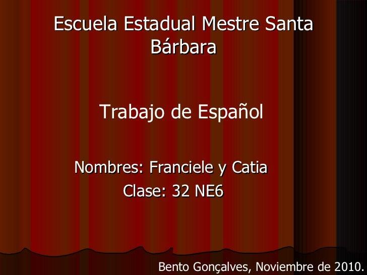 Escuela Estadual Mestre Santa Bárbara <ul><li>Nombres: Franciele y Catia  </li></ul><ul><li>Clase: 32 NE6 </li></ul>Trabaj...