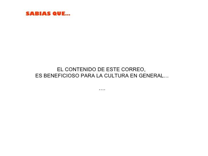 EL CONTENIDO DE ESTE CORREO,  ES BENEFICIOSO PARA LA CULTURA EN GENERAL… … .