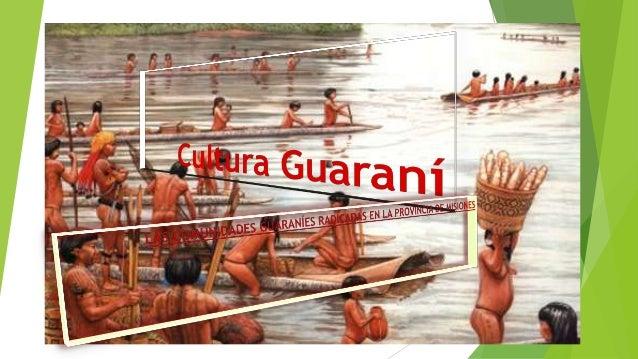 Cultura Guaraní   La ocupación del espacio misionero es en pequeños núcleos y actualmente subsisten    alrededor de 700 f...