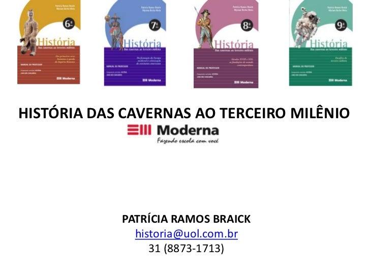 HISTÓRIA DAS CAVERNAS AO TERCEIRO MILÊNIO<br />PATRÍCIA RAMOS BRAICK<br />historia@uol.com.br<br />31 (8873-1713)<br />