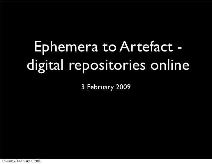 Ephemera to Artefact -                 digital repositories online                              3 February 2009     Thursd...