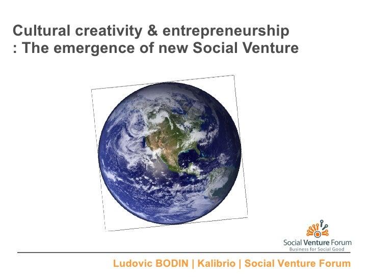 Cultural creativity & entrepreneurship : The emergence of new Social Venture Ludovic BODIN   Kalibrio   Social Venture Forum