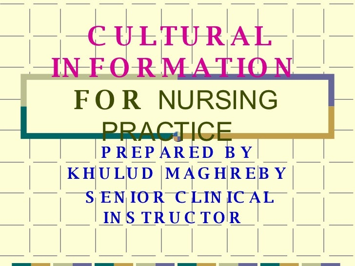 CULTURAL INFORMATION   FOR  NURSING PRACTICE   PREPARED BY KHULUD   MAGHREBY SENIOR CLINICAL INSTRUCTOR