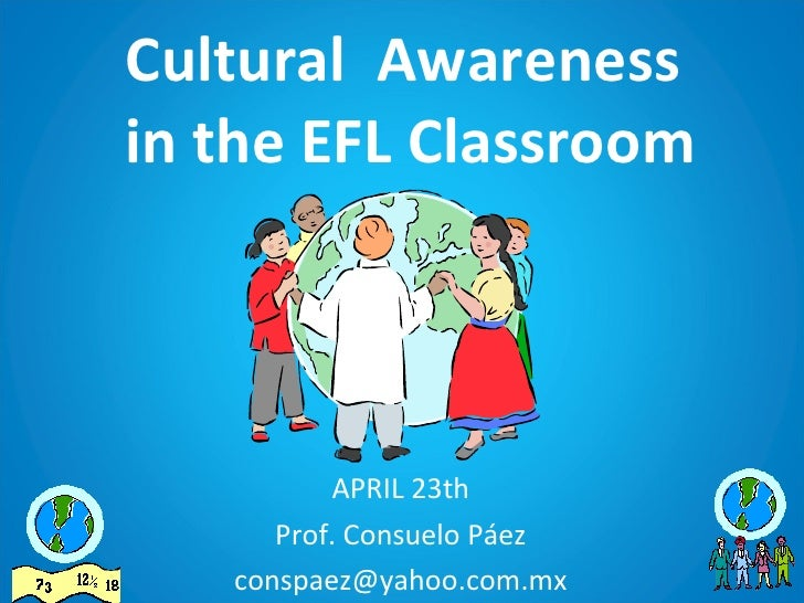 Cultural  Awareness  in the EFL Classroom APRIL 23th Prof. Consuelo Páez [email_address]
