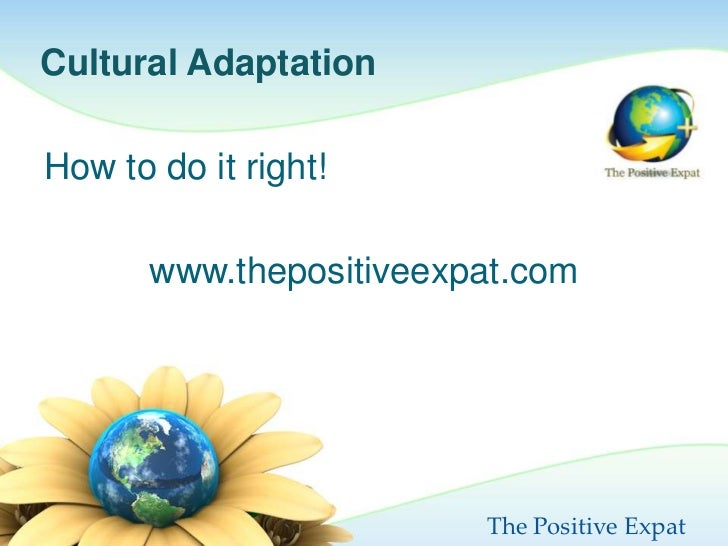 Cultural AdaptationHow to do it right!       www.thepositiveexpat.com                         The Positive Expat