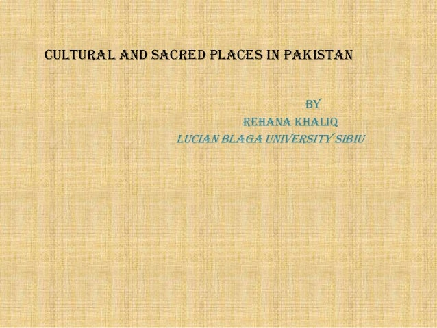 CULTURAL and sacred PLACES IN PAKISTAN BY REHANA KHALIQ  Lucian Blaga University Sibiu