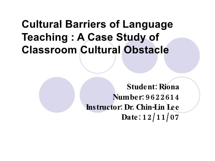 Cultural Barriers of Language Teaching : A Case Study of Classroom Cultural Obstacle Student: Riona Number: 9622614 Instru...