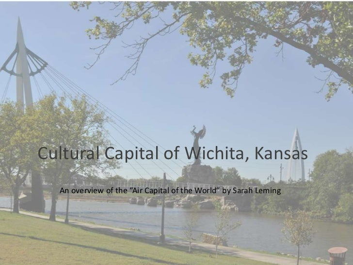 "WculturalCultural Capital of Wichita, Kansas  An overview of the ""Air Capital of the World"" by Sarah Leming"