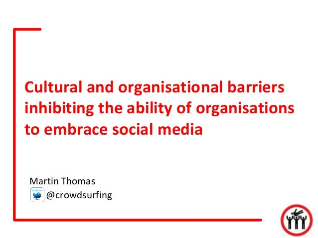 Cultural and organisational barriers inhibiting the ability of organisations to embrace social media Martin Thomas @crowds...
