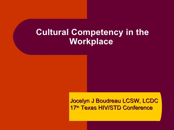 Cultural Competency in the Workplace  Jocelyn J Boudreau LCSW, LCDC 17 th  Texas HIV/STD Conference