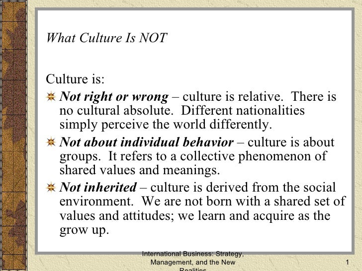 What Culture Is NOT <ul><li>Culture is: </li></ul><ul><li>Not right or wrong  – culture is relative.  There is no cultural...