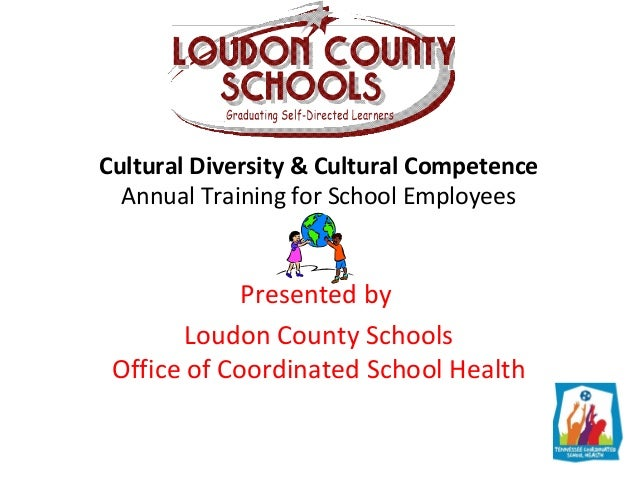 Cultural Diversity & Cultural Competence Annual Training for School Employees Presented by Loudon County Schools Office of...