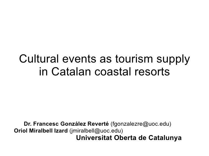 Cultural events as tourism supply in Catalan coastal resorts Dr. Francesc González Reverté  (fgonzalezre@uoc.edu) Oriol Mi...