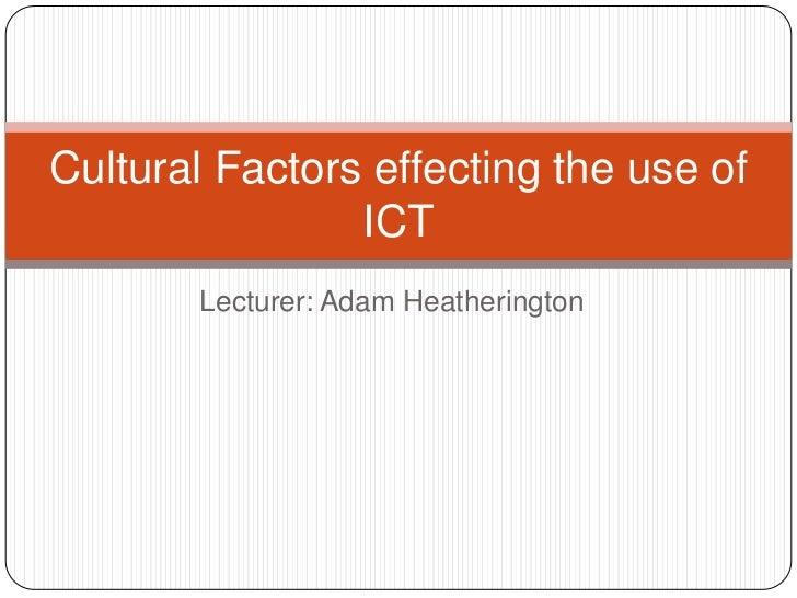 Lecturer: Adam Heatherington<br />Cultural Factors effecting the use of ICT<br />